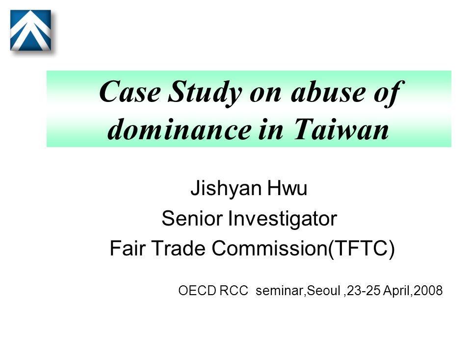 Case Study on abuse of dominance in Taiwan Jishyan Hwu Senior Investigator Fair Trade Commission(TFTC) OECD RCC seminar,Seoul,23-25 April,2008