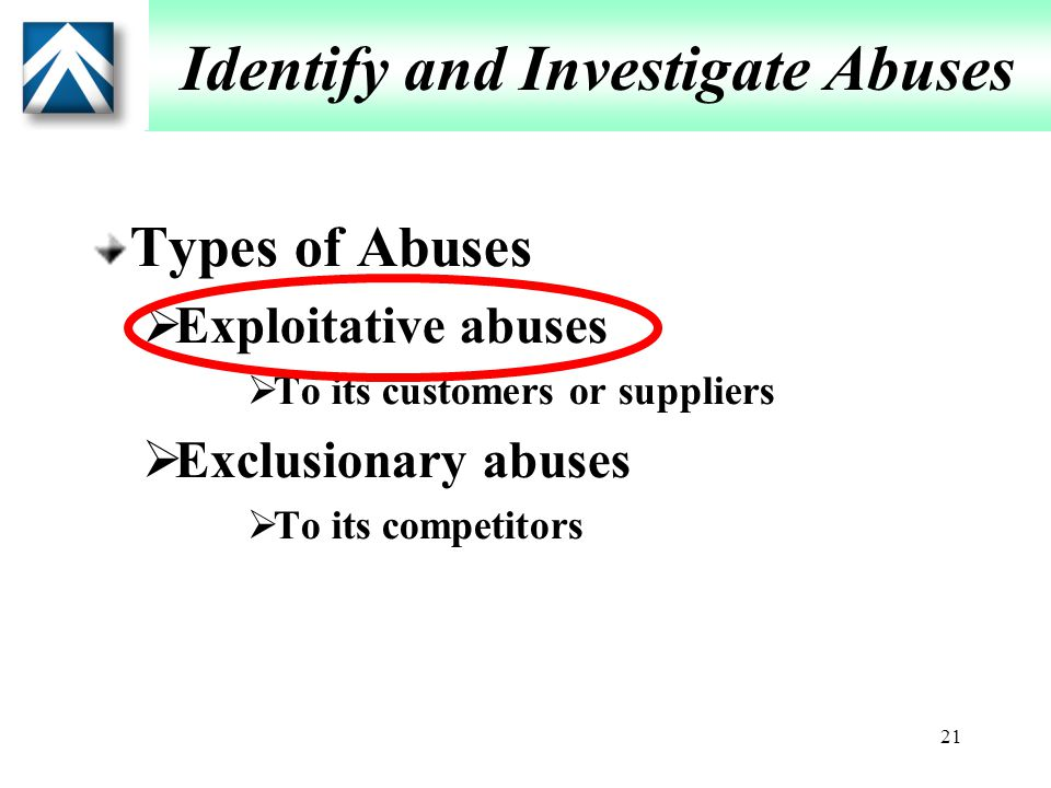 21 Identify and Investigate Abuses Types of Abuses  Exploitative abuses  To its customers or suppliers  Exclusionary abuses  To its competitors
