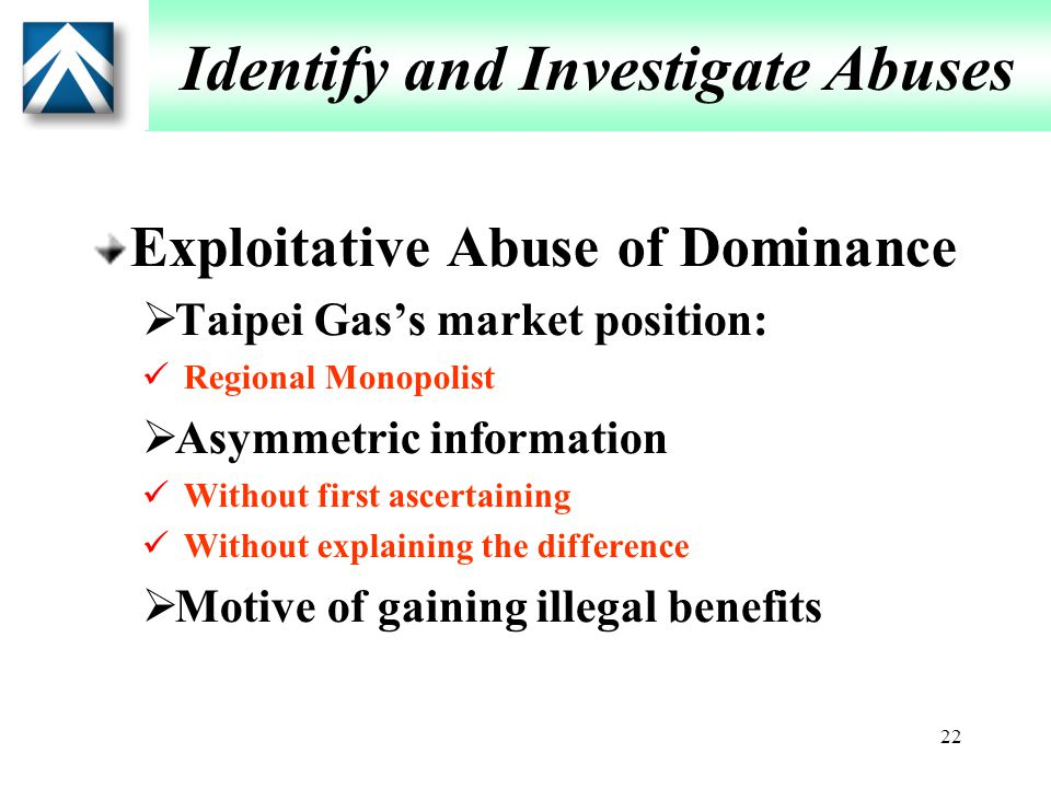 22 Identify and Investigate Abuses Exploitative Abuse of Dominance  Taipei Gas's market position: Regional Monopolist  Asymmetric information Without first ascertaining Without explaining the difference  Motive of gaining illegal benefits