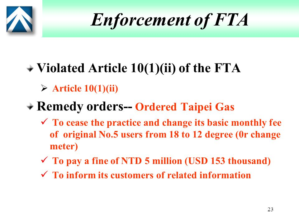 23 Enforcement of FTA Violated Article 10(1)(ii) of the FTA  Article 10(1)(ii) Remedy orders-- Ordered Taipei Gas To cease the practice and change its basic monthly fee of original No.5 users from 18 to 12 degree (0r change meter) To pay a fine of NTD 5 million (USD 153 thousand) To inform its customers of related information