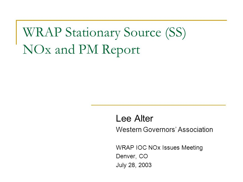 WRAP Stationary Source (SS) NOx and PM Report Lee Alter Western Governors' Association WRAP IOC NOx Issues Meeting Denver, CO July 28, 2003