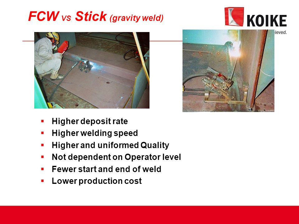 FCW VS Stick (gravity weld)  Higher deposit rate  Higher welding speed  Higher and uniformed Quality  Not dependent on Operator level  Fewer start and end of weld  Lower production cost