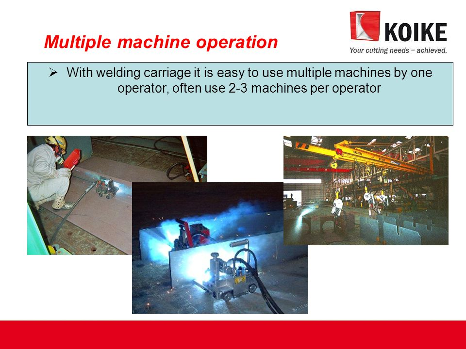 Multiple machine operation  With welding carriage it is easy to use multiple machines by one operator, often use 2-3 machines per operator