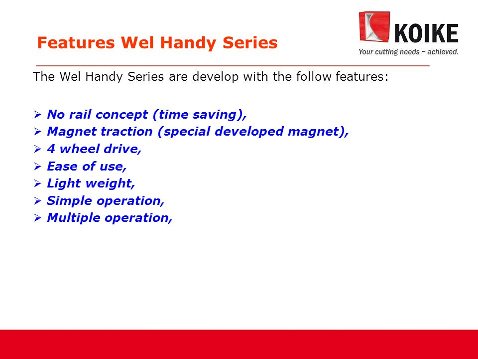 Features Wel Handy Series  No rail concept (time saving),  Magnet traction (special developed magnet),  4 wheel drive,  Ease of use,  Light weight,  Simple operation,  Multiple operation, The Wel Handy Series are develop with the follow features:
