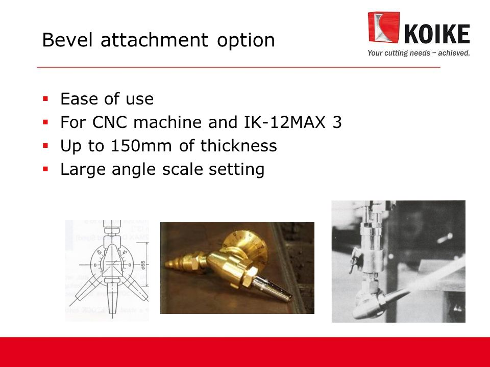 Bevel attachment option  Ease of use  For CNC machine and IK-12MAX 3  Up to 150mm of thickness  Large angle scale setting