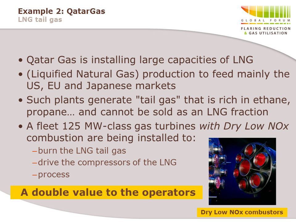 Example 2: QatarGas LNG tail gas Qatar Gas is installing large capacities of LNG (Liquified Natural Gas) production to feed mainly the US, EU and Japanese markets Such plants generate tail gas that is rich in ethane, propane… and cannot be sold as an LNG fraction A fleet 125 MW-class gas turbines with Dry Low NOx combustion are being installed to: – burn the LNG tail gas – drive the compressors of the LNG – process A double value to the operators Dry Low NOx combustors