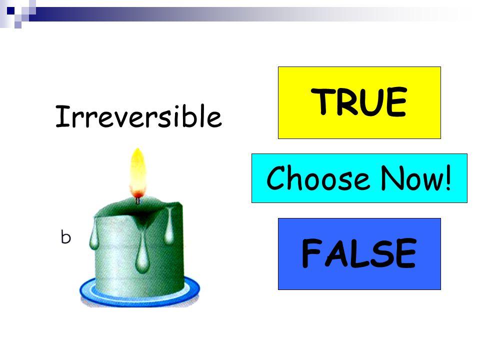 Irreversible TRUE FALSE Choose Now!