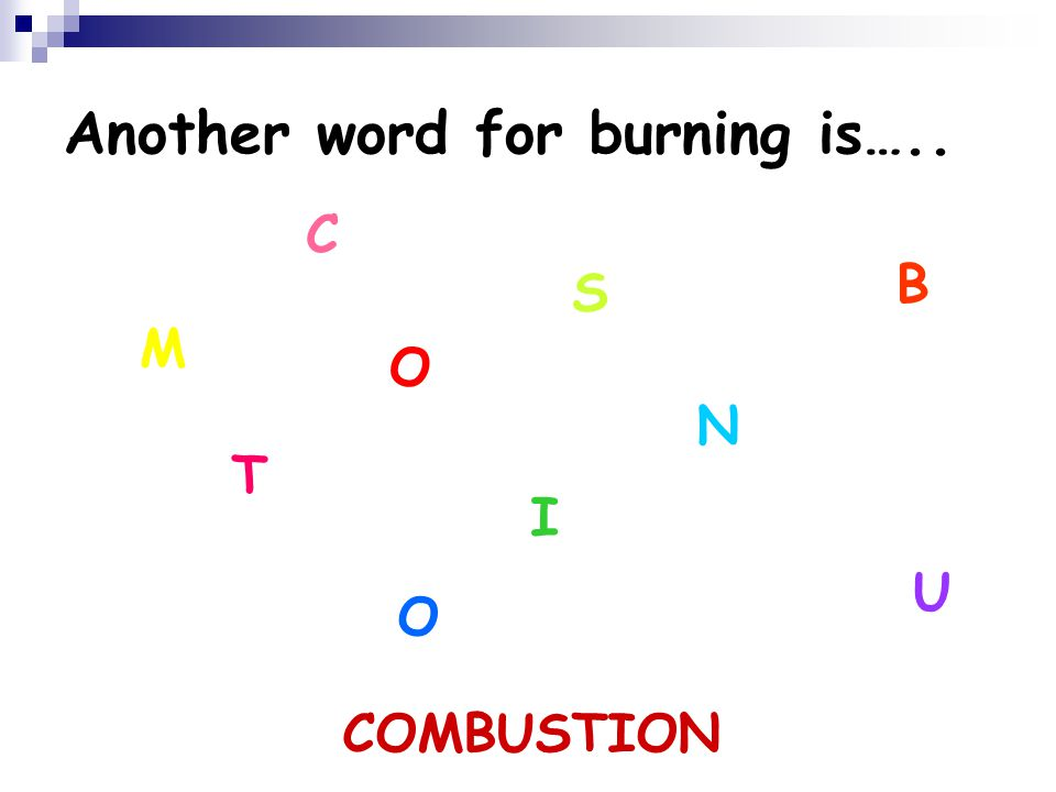 Another word for burning is….. M C O B U S T I O N COMBUSTION