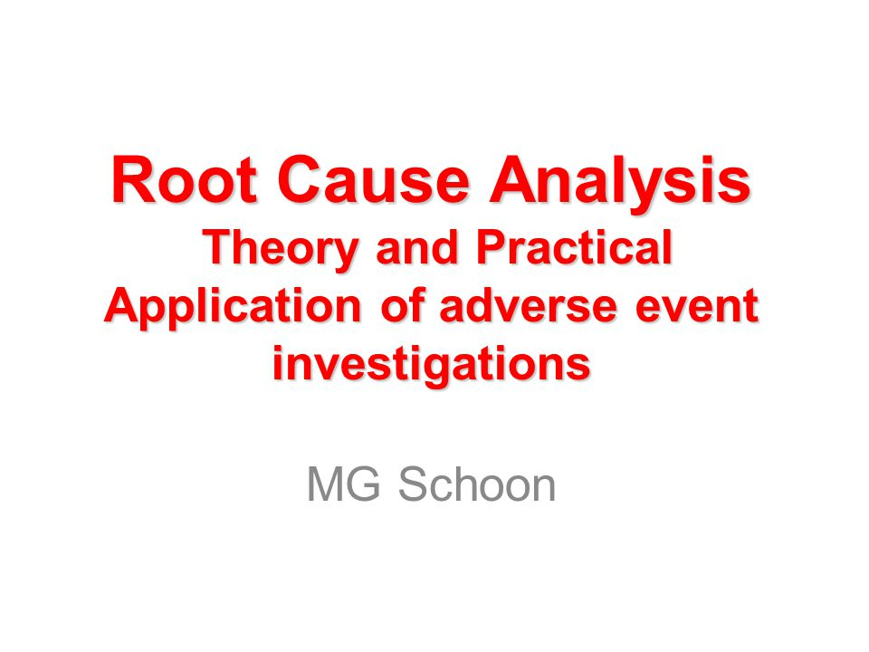 Root Cause Analysis Theory and Practical Application of adverse event investigations MG Schoon