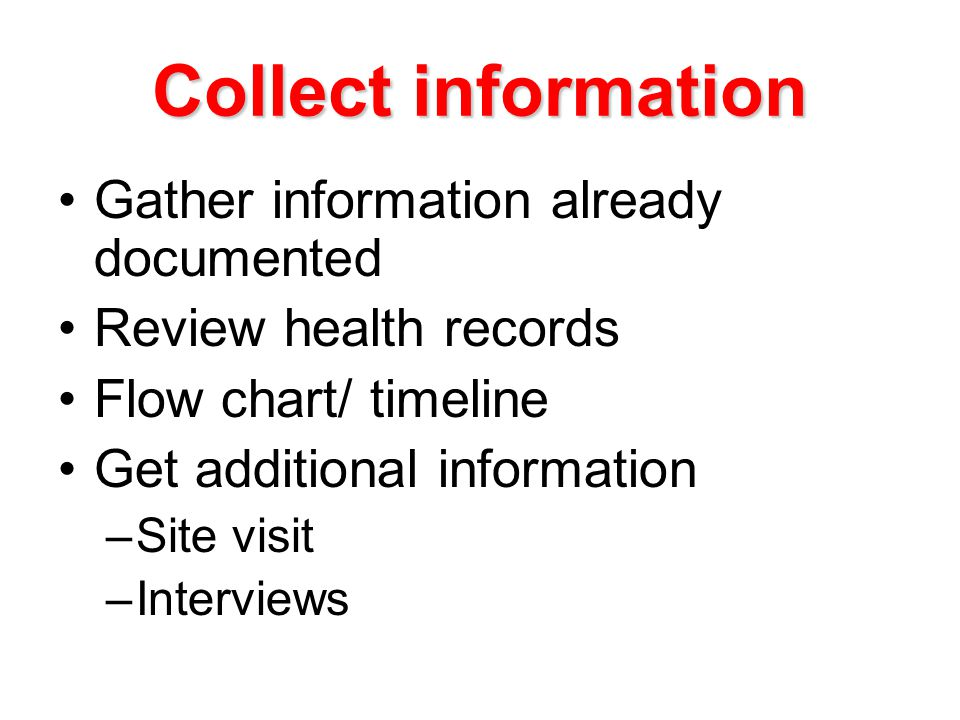 Collect information Gather information already documented Review health records Flow chart/ timeline Get additional information –Site visit –Interviews