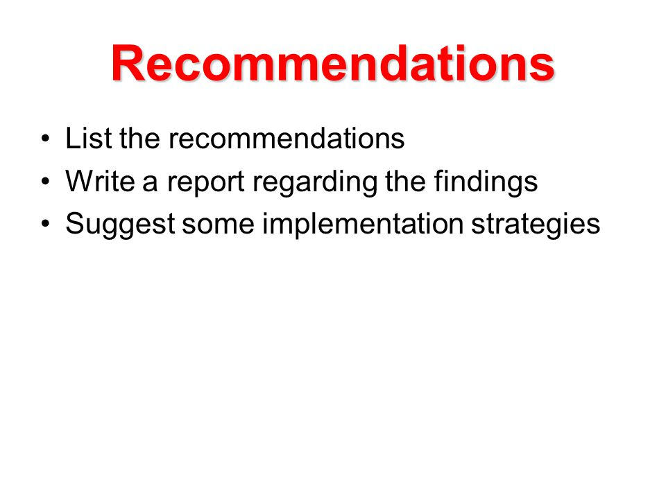 Recommendations List the recommendations Write a report regarding the findings Suggest some implementation strategies