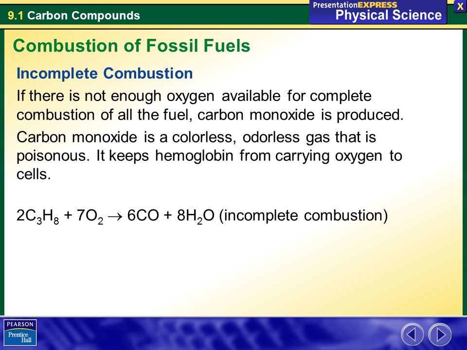 9.1 Carbon Compounds Incomplete Combustion If there is not enough oxygen available for complete combustion of all the fuel, carbon monoxide is produce