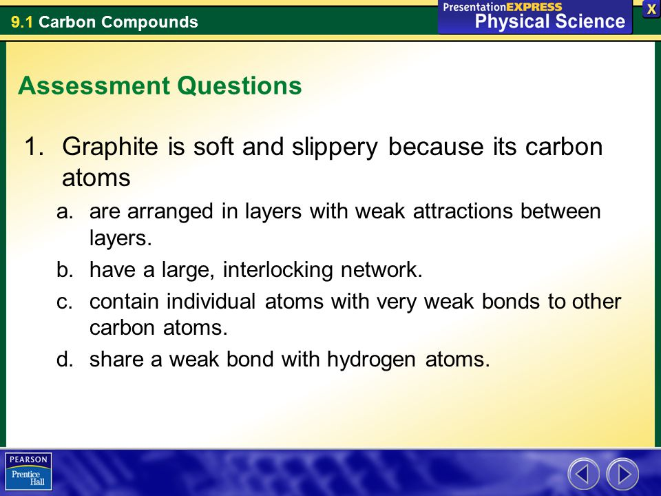 9.1 Carbon Compounds Assessment Questions 1.Graphite is soft and slippery because its carbon atoms a.are arranged in layers with weak attractions betw