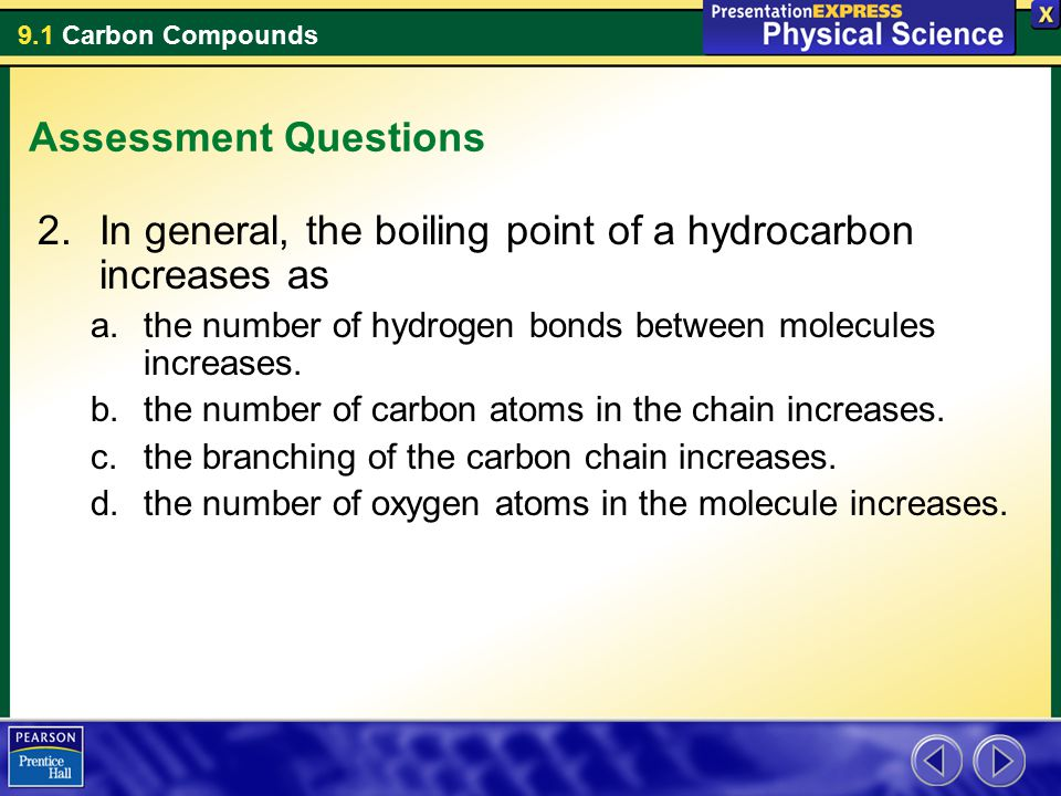 9.1 Carbon Compounds Assessment Questions 2.In general, the boiling point of a hydrocarbon increases as a.the number of hydrogen bonds between molecul