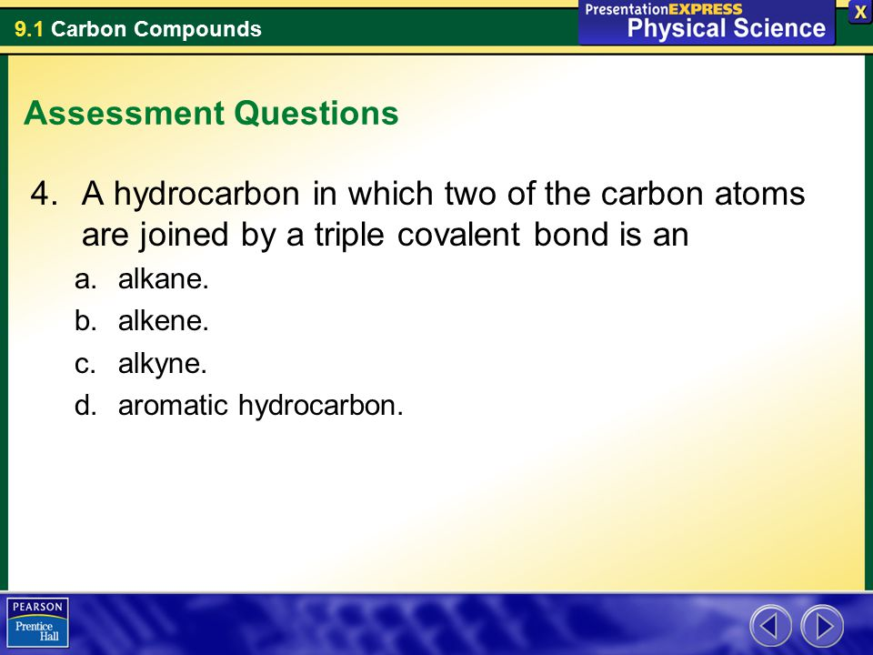 9.1 Carbon Compounds Assessment Questions 4.A hydrocarbon in which two of the carbon atoms are joined by a triple covalent bond is an a.alkane. b.alke