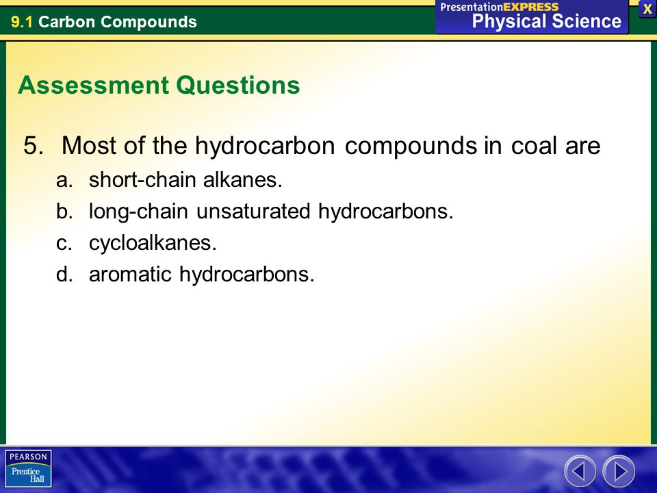9.1 Carbon Compounds Assessment Questions 5.Most of the hydrocarbon compounds in coal are a.short-chain alkanes. b.long-chain unsaturated hydrocarbons