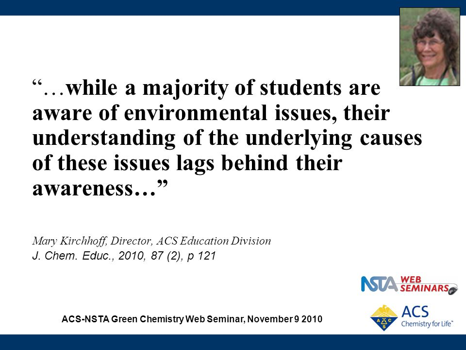 "ACS-NSTA Green Chemistry Web Seminar, November 9 2010 ""…while a majority of students are aware of environmental issues, their understanding of the und"