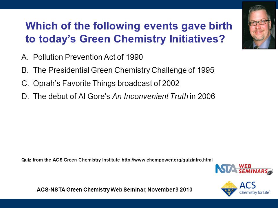 ACS-NSTA Green Chemistry Web Seminar, November 9 2010 Benefits of Including Green Chemistry in High School Chemistry Courses Improves academic labs that are not models of best practice.