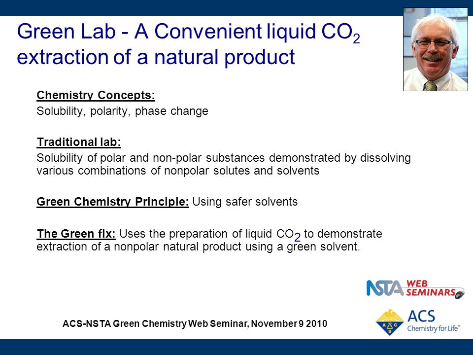 ACS-NSTA Green Chemistry Web Seminar, November 9 2010 Green Lab - A Convenient liquid CO 2 extraction of a natural product Chemistry Concepts: Solubil