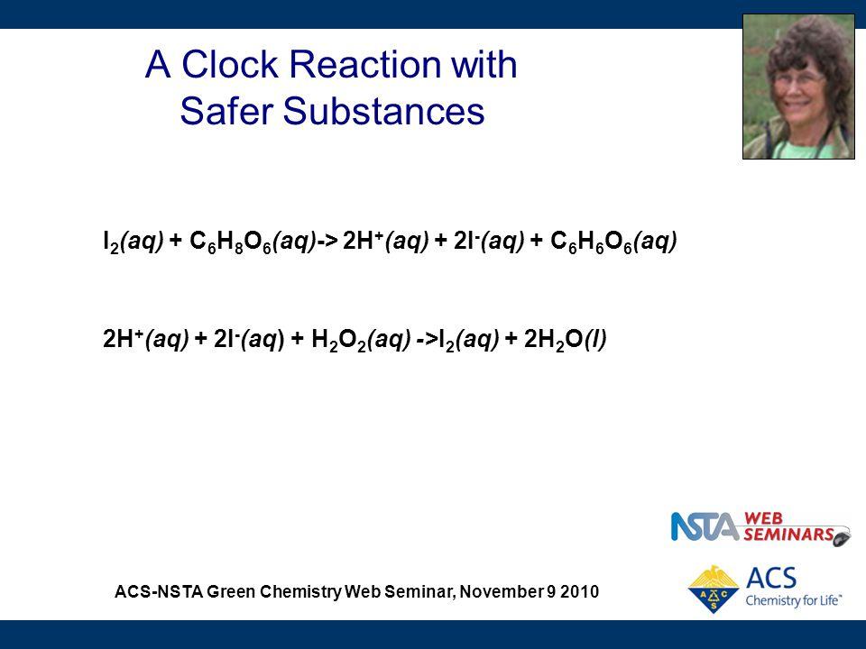ACS-NSTA Green Chemistry Web Seminar, November 9 2010 A Clock Reaction with Safer Substances I 2 (aq) + C 6 H 8 O 6 (aq)-> 2H + (aq) + 2I - (aq) + C 6 H 6 O 6 (aq) 2H + (aq) + 2I - (aq) + H 2 O 2 (aq) ->I 2 (aq) + 2H 2 O(l)