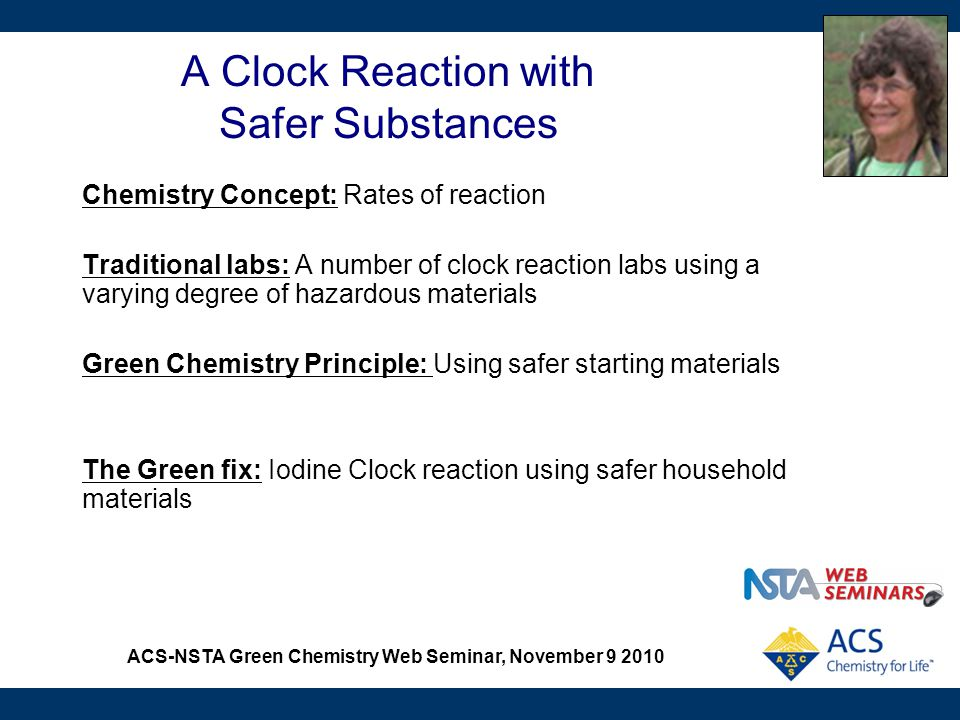 ACS-NSTA Green Chemistry Web Seminar, November 9 2010 A Clock Reaction with Safer Substances Chemistry Concept: Rates of reaction Traditional labs: A