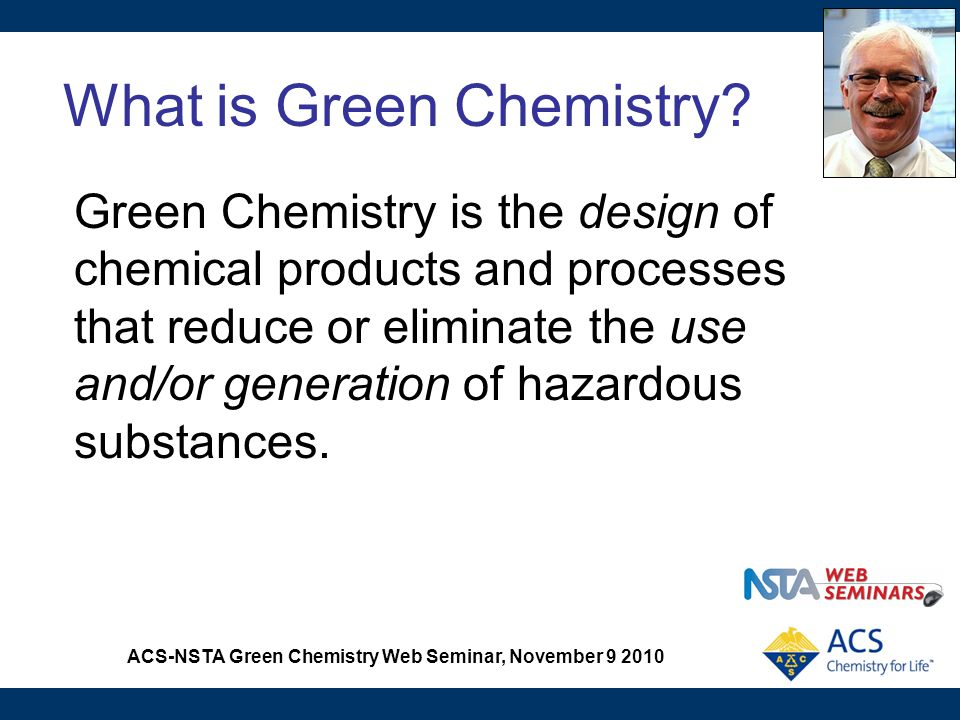 ACS-NSTA Green Chemistry Web Seminar, November 9 2010 Green Chemistry is Benign by Design When chemists plan, manufacture, process, use, and dispose of chemical products, they are making determinations about the impact on human health and environment.