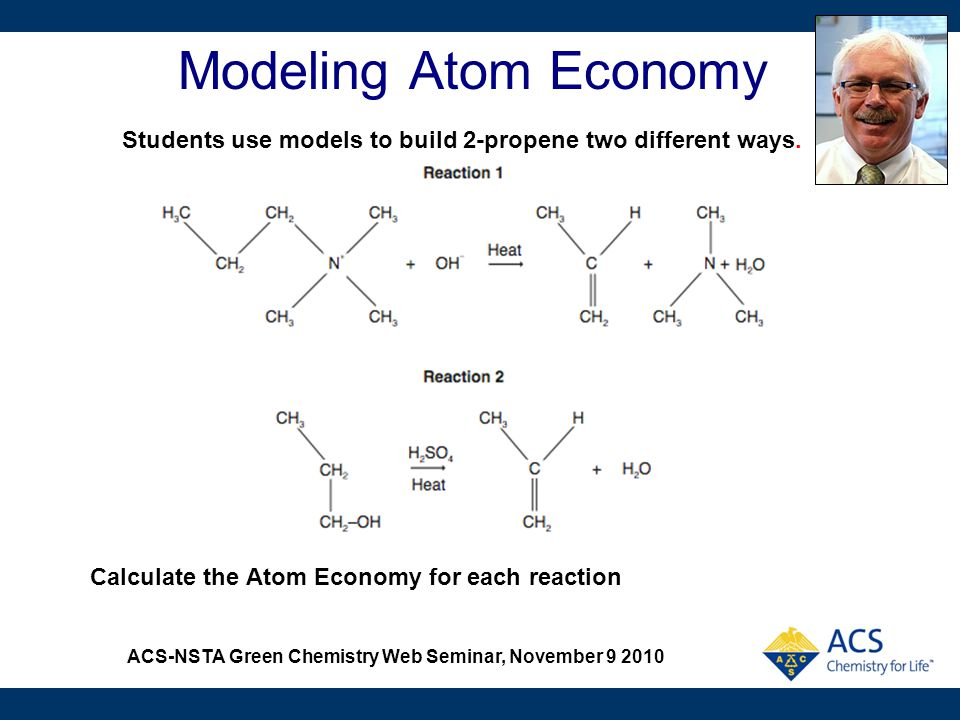 ACS-NSTA Green Chemistry Web Seminar, November 9 2010 Modeling Atom Economy Calculate the Atom Economy for each reaction Students use models to build
