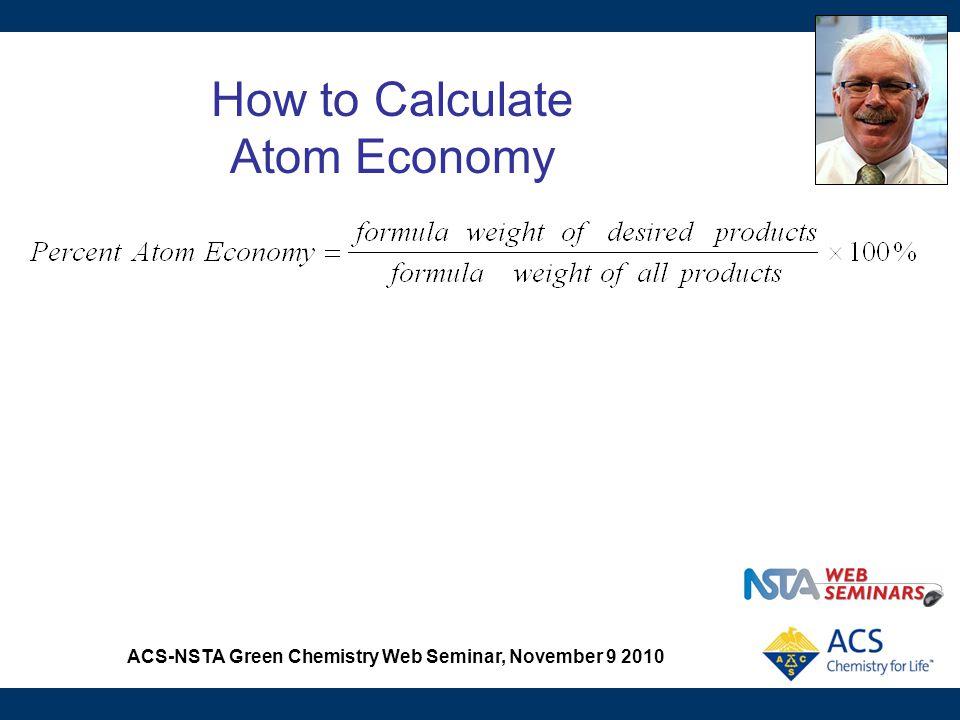 ACS-NSTA Green Chemistry Web Seminar, November 9 2010 How to Calculate Atom Economy