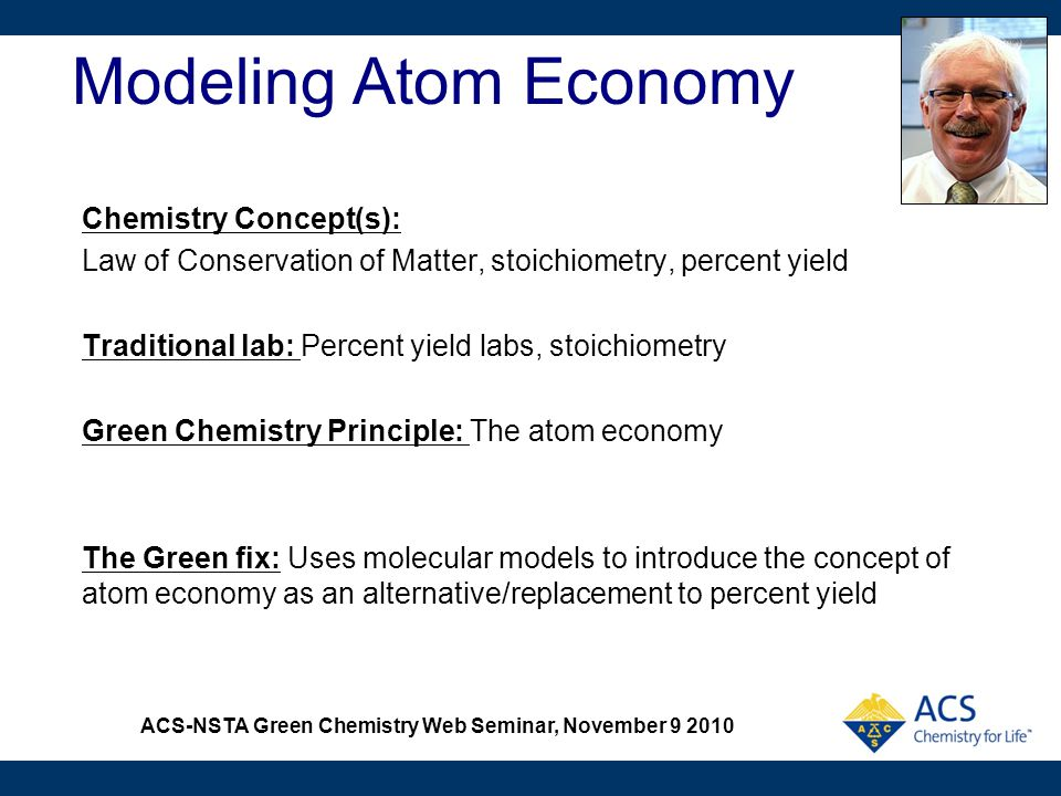 ACS-NSTA Green Chemistry Web Seminar, November 9 2010 Modeling Atom Economy Chemistry Concept(s): Law of Conservation of Matter, stoichiometry, percen