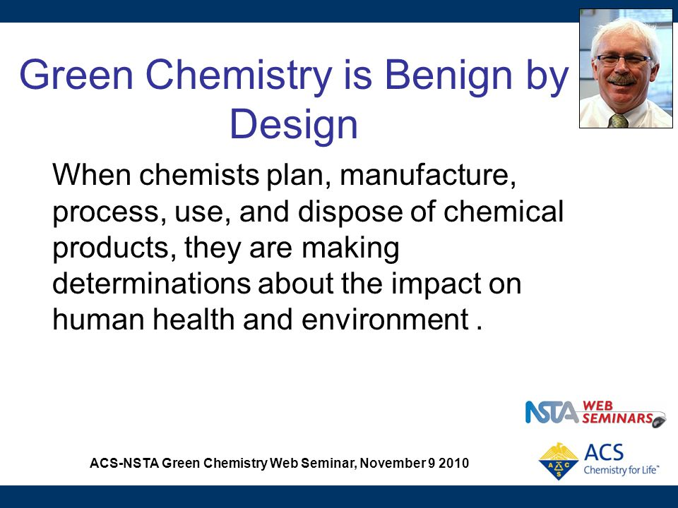 ACS-NSTA Green Chemistry Web Seminar, November 9 2010 Green Chemistry can Reinforce Basic Chemistry Concepts Rates of reaction Catalysis Chemical cycles Energy Thermochemistry Experimental design Law of Conservation of Matter Stoichiometry Percent yield Solubility Polarity Phase change Organic chemistry Synthesis