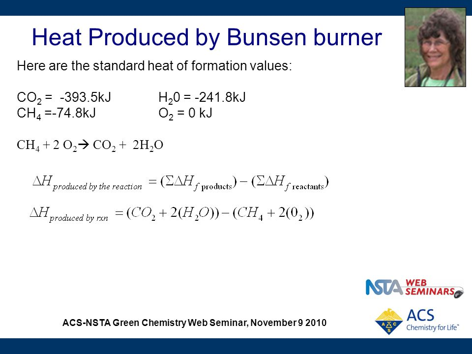 ACS-NSTA Green Chemistry Web Seminar, November 9 2010 Heat Produced by Bunsen burner Here are the standard heat of formation values: CO 2 = -393.5kJH