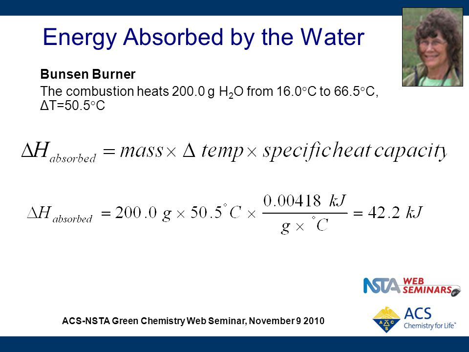 ACS-NSTA Green Chemistry Web Seminar, November 9 2010 Energy Absorbed by the Water Bunsen Burner The combustion heats 200.0 g H 2 O from 16.0  C to 6