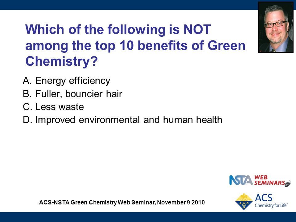 ACS-NSTA Green Chemistry Web Seminar, November 9 2010 Modeling Atom Economy Chemistry Concept(s): Law of Conservation of Matter, stoichiometry, percent yield Traditional lab: Percent yield labs, stoichiometry Green Chemistry Principle: The atom economy The Green fix: Uses molecular models to introduce the concept of atom economy as an alternative/replacement to percent yield
