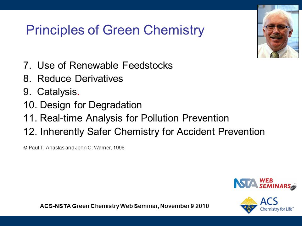ACS-NSTA Green Chemistry Web Seminar, November 9 2010 Principles of Green Chemistry 7. Use of Renewable Feedstocks 8. Reduce Derivatives 9. Catalysis.