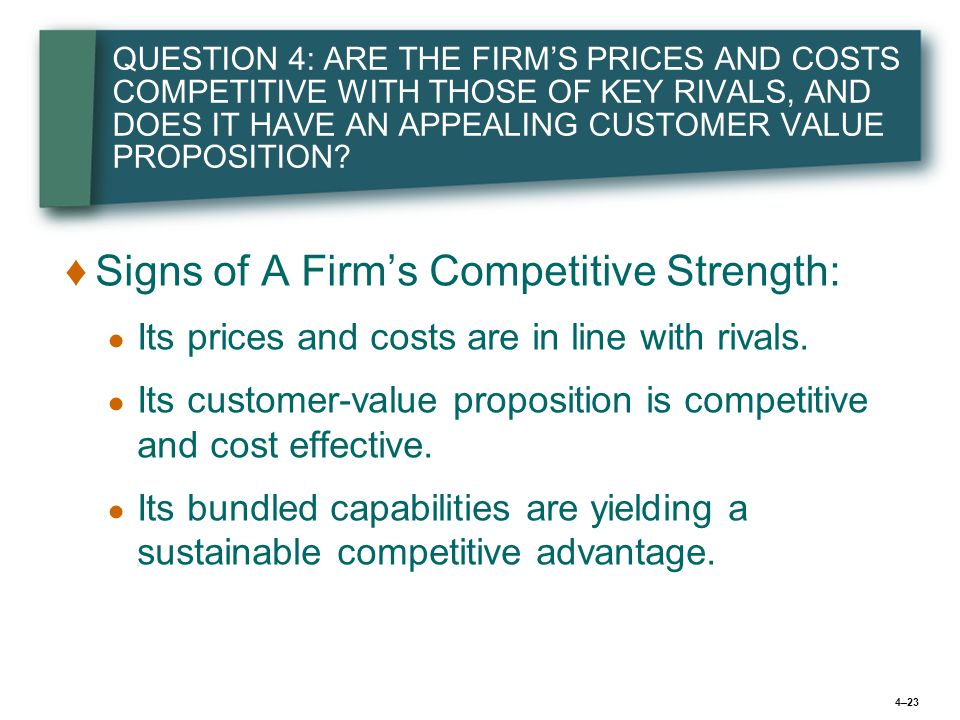 4–23 QUESTION 4: ARE THE FIRM'S PRICES AND COSTS COMPETITIVE WITH THOSE OF KEY RIVALS, AND DOES IT HAVE AN APPEALING CUSTOMER VALUE PROPOSITION? ♦ ♦Si