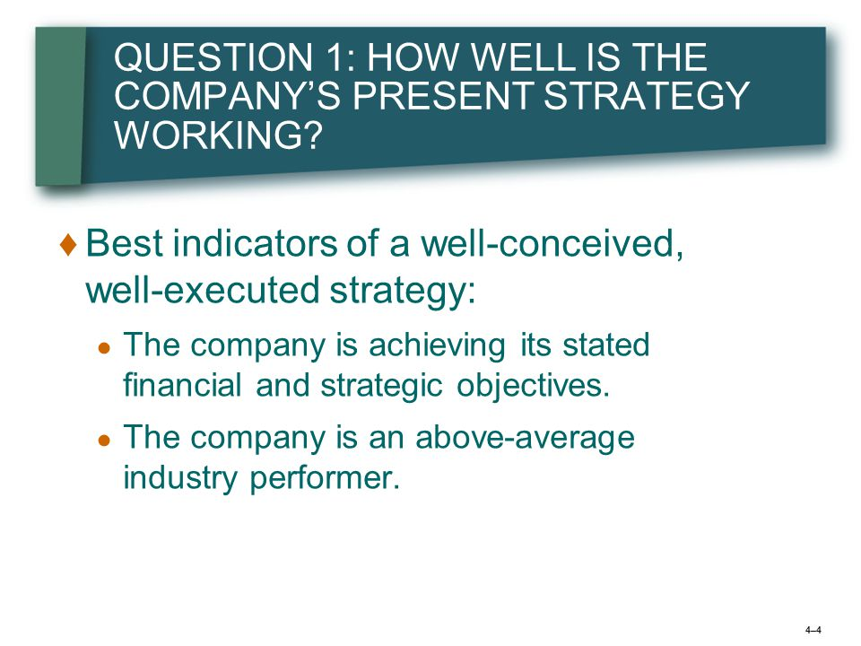 4–44–4 QUESTION 1: HOW WELL IS THE COMPANY'S PRESENT STRATEGY WORKING.