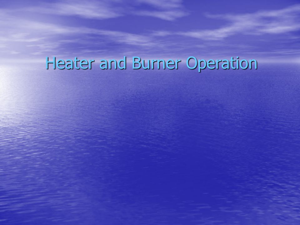 Course Objective To ensure that everyone fully understands how burners and heaters work.