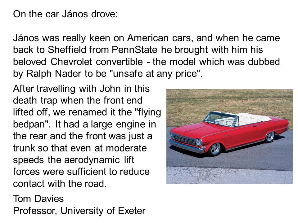 On the car János drove: János was really keen on American cars, and when he came back to Sheffield from PennState he brought with him his beloved Chevrolet convertible - the model which was dubbed by Ralph Nader to be unsafe at any price .