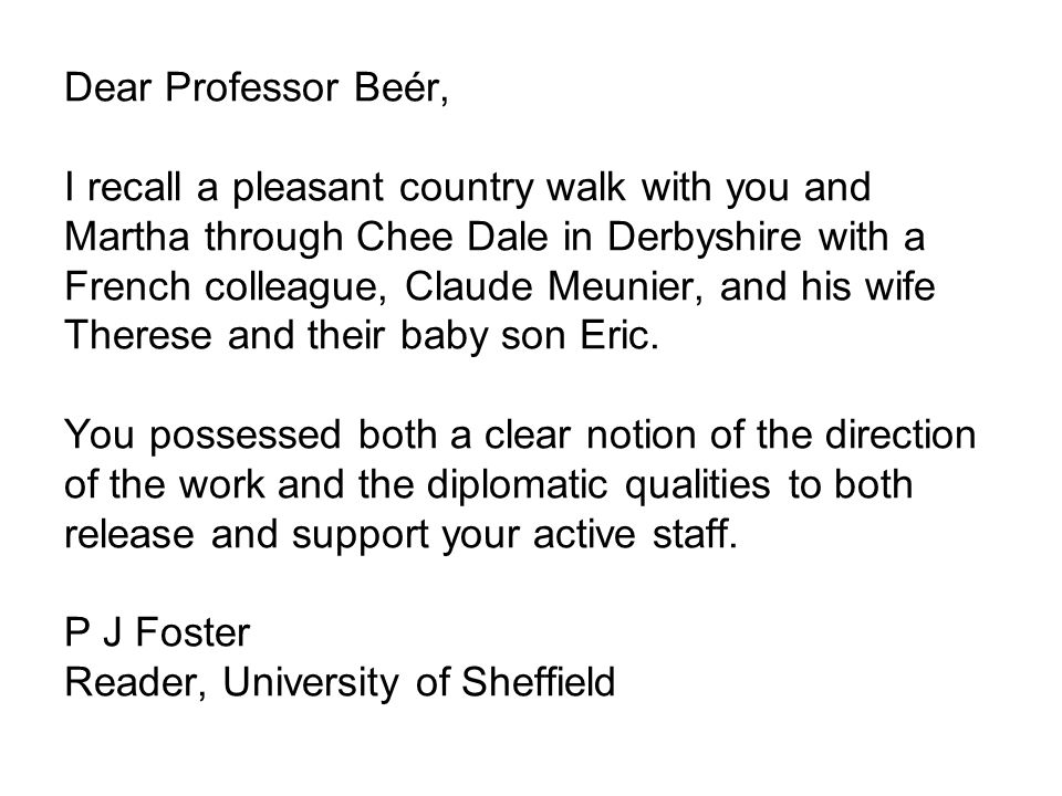 Dear Professor Beér, I recall a pleasant country walk with you and Martha through Chee Dale in Derbyshire with a French colleague, Claude Meunier, and his wife Therese and their baby son Eric.