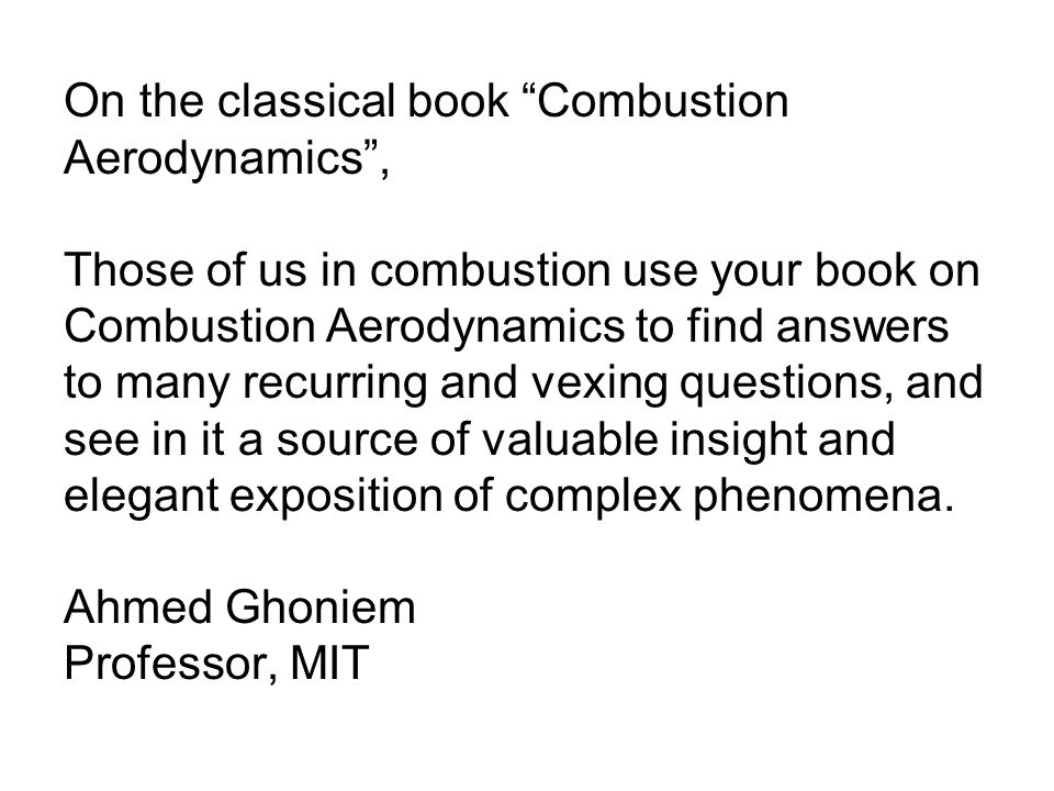 On the classical book Combustion Aerodynamics , Those of us in combustion use your book on Combustion Aerodynamics to find answers to many recurring and vexing questions, and see in it a source of valuable insight and elegant exposition of complex phenomena.