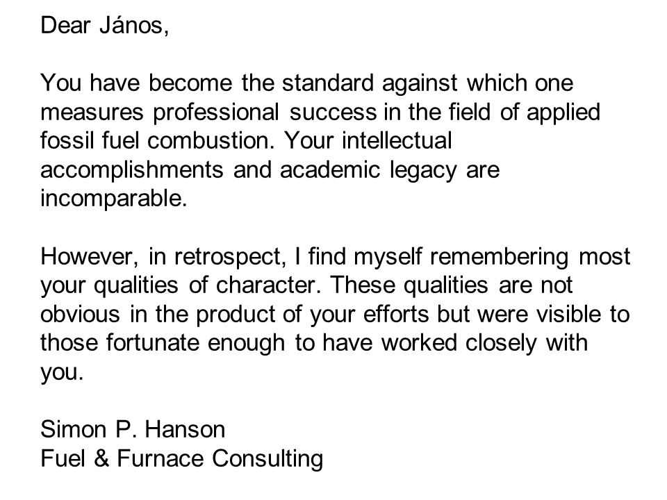Dear János, You have become the standard against which one measures professional success in the field of applied fossil fuel combustion.
