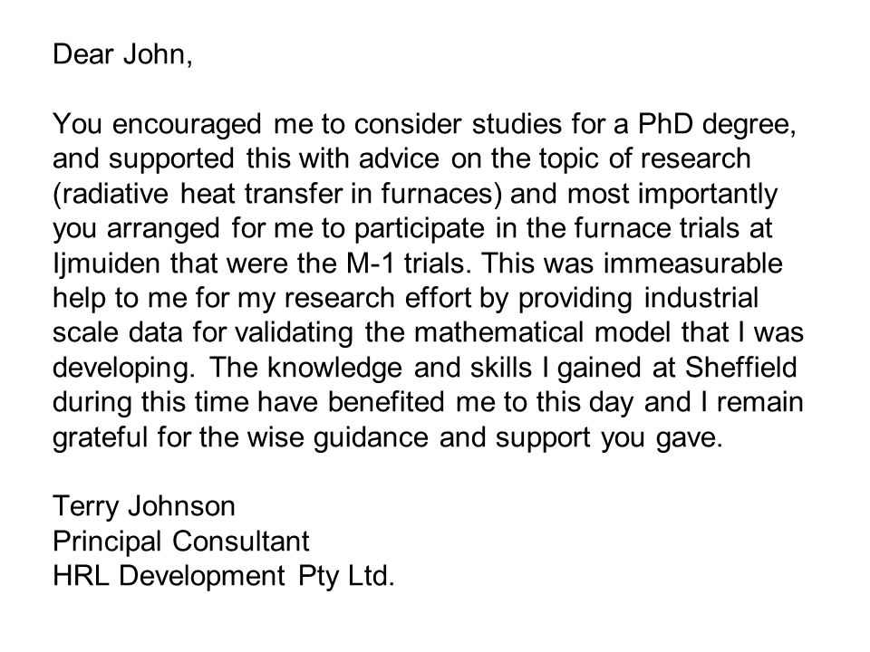 Dear John, You encouraged me to consider studies for a PhD degree, and supported this with advice on the topic of research (radiative heat transfer in furnaces) and most importantly you arranged for me to participate in the furnace trials at Ijmuiden that were the M-1 trials.