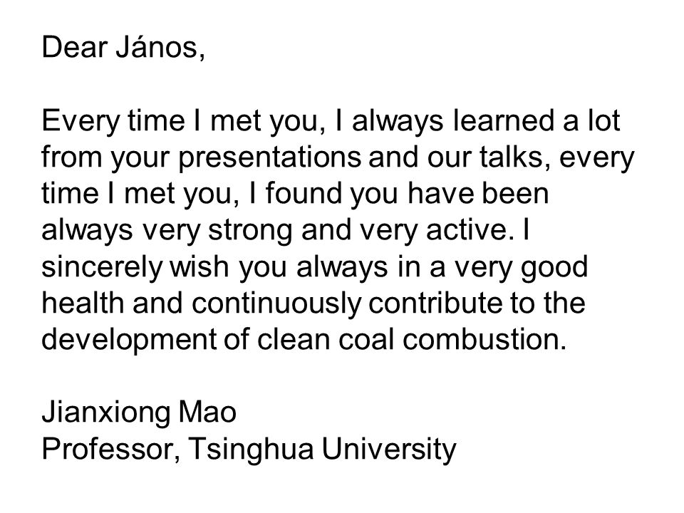 Dear János, Every time I met you, I always learned a lot from your presentations and our talks, every time I met you, I found you have been always very strong and very active.