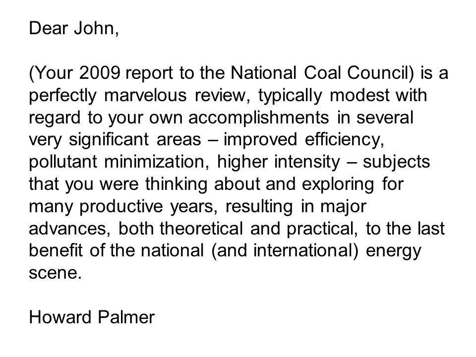 Dear John, (Your 2009 report to the National Coal Council) is a perfectly marvelous review, typically modest with regard to your own accomplishments in several very significant areas – improved efficiency, pollutant minimization, higher intensity – subjects that you were thinking about and exploring for many productive years, resulting in major advances, both theoretical and practical, to the last benefit of the national (and international) energy scene.