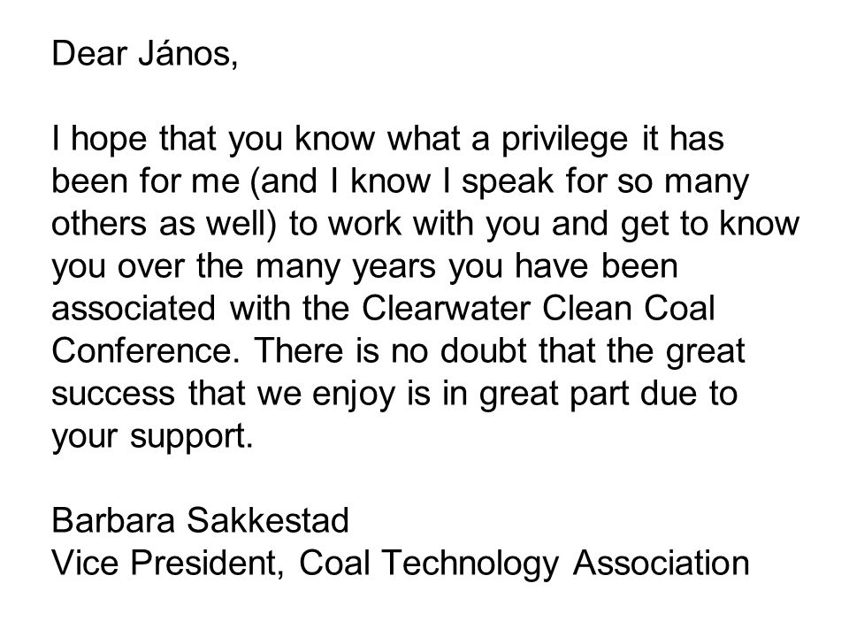 Dear János, I hope that you know what a privilege it has been for me (and I know I speak for so many others as well) to work with you and get to know you over the many years you have been associated with the Clearwater Clean Coal Conference.