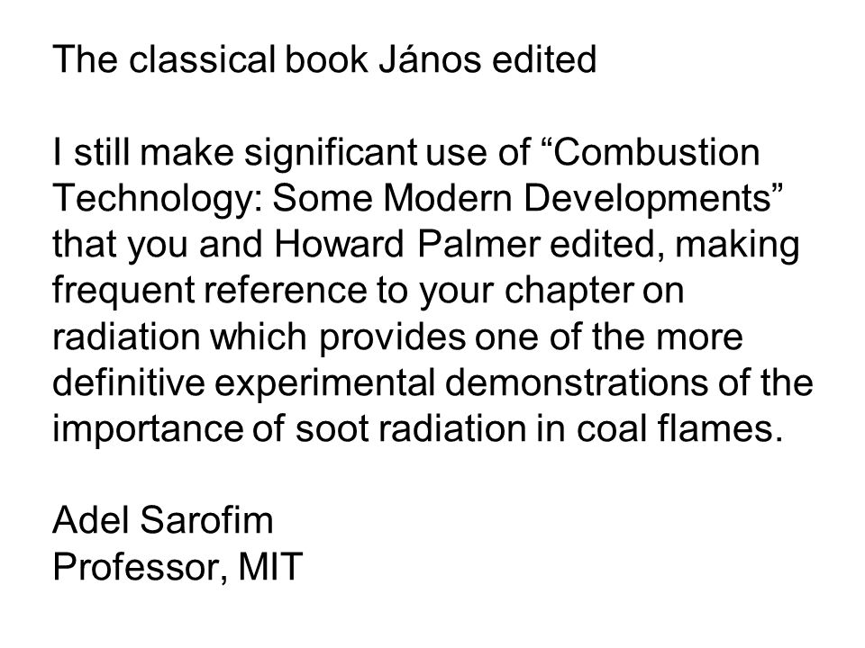 The classical book János edited I still make significant use of Combustion Technology: Some Modern Developments that you and Howard Palmer edited, making frequent reference to your chapter on radiation which provides one of the more definitive experimental demonstrations of the importance of soot radiation in coal flames.