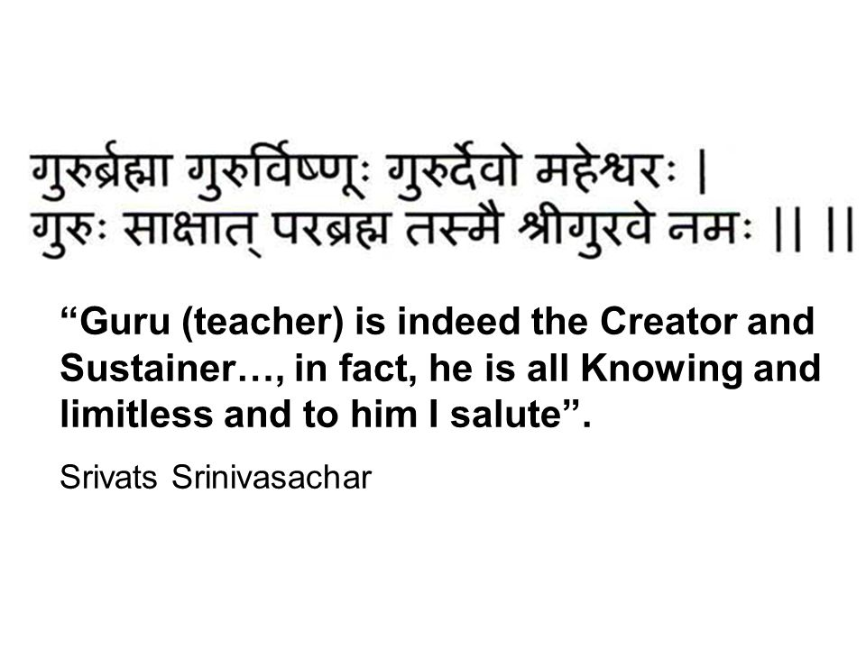 Guru (teacher) is indeed the Creator and Sustainer…, in fact, he is all Knowing and limitless and to him I salute .