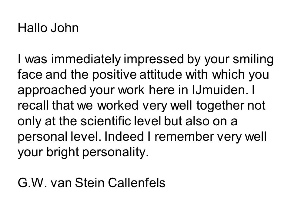 Hallo John I was immediately impressed by your smiling face and the positive attitude with which you approached your work here in IJmuiden.