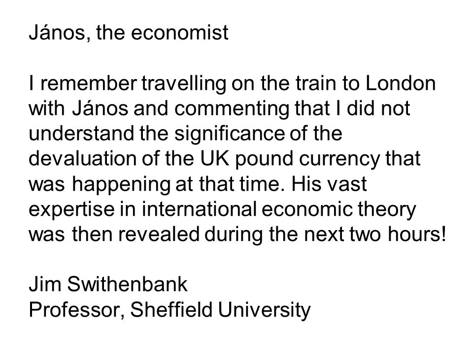 János, the economist I remember travelling on the train to London with János and commenting that I did not understand the significance of the devaluation of the UK pound currency that was happening at that time.