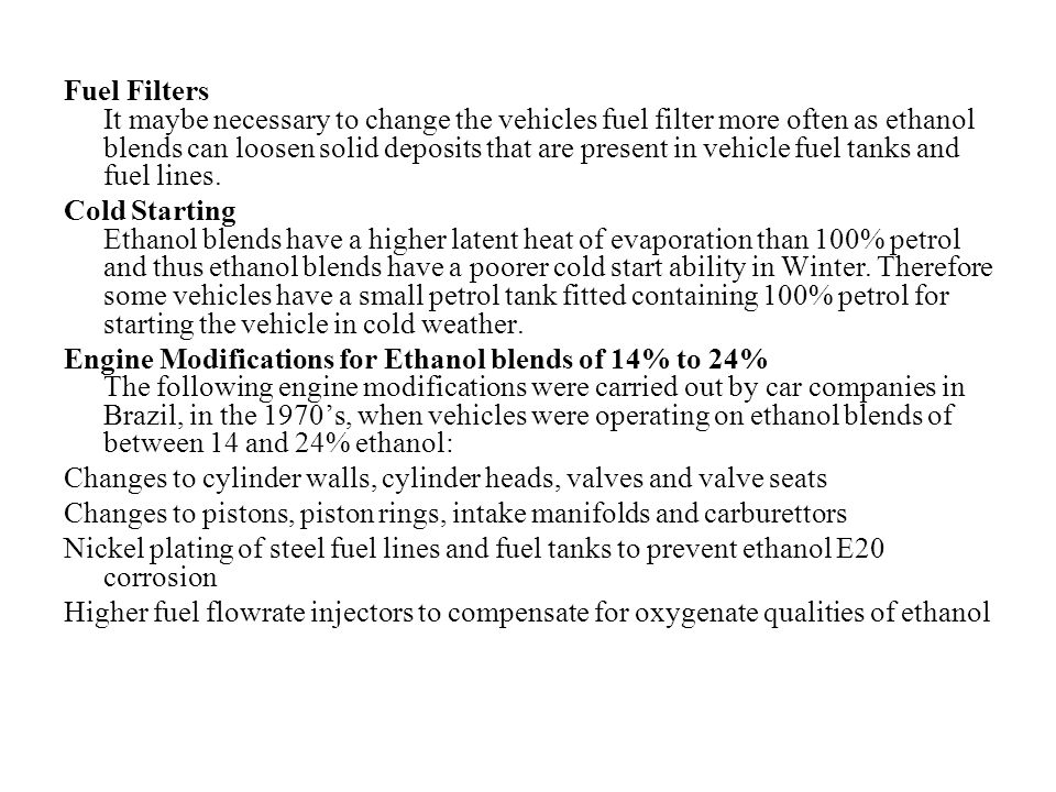 Fuel Filters It maybe necessary to change the vehicles fuel filter more often as ethanol blends can loosen solid deposits that are present in vehicle